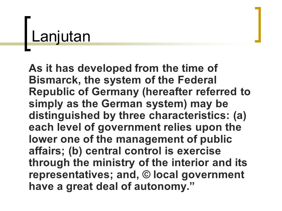 Lanjutan As it has developed from the time of Bismarck, the system of the Federal Republic of Germany (hereafter referred to simply as the German system) may be distinguished by three characteristics: (a) each level of government relies upon the lower one of the management of public affairs; (b) central control is exercise through the ministry of the interior and its representatives; and, © local government have a great deal of autonomy.