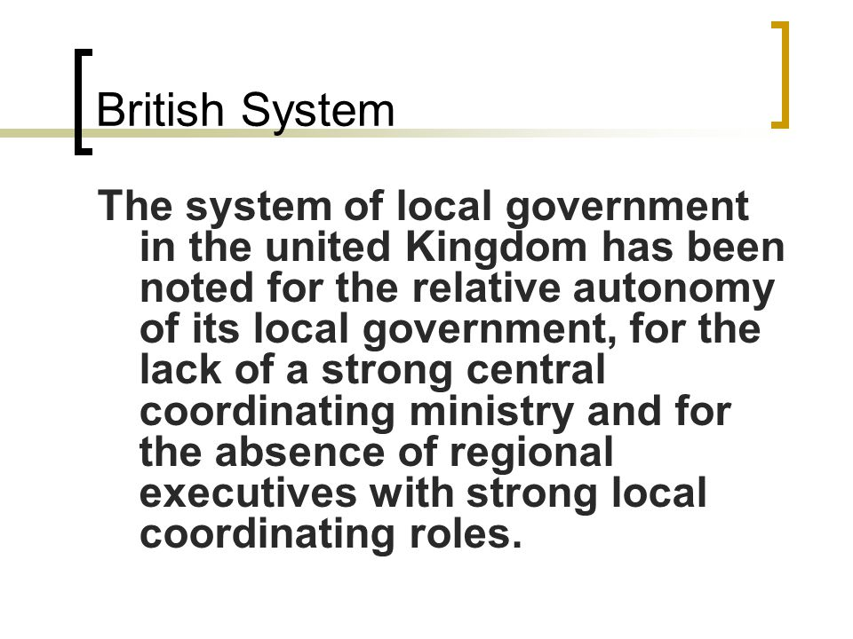 British System The system of local government in the united Kingdom has been noted for the relative autonomy of its local government, for the lack of