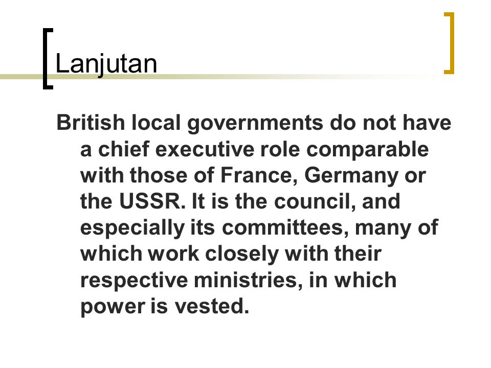 Lanjutan British local governments do not have a chief executive role comparable with those of France, Germany or the USSR.