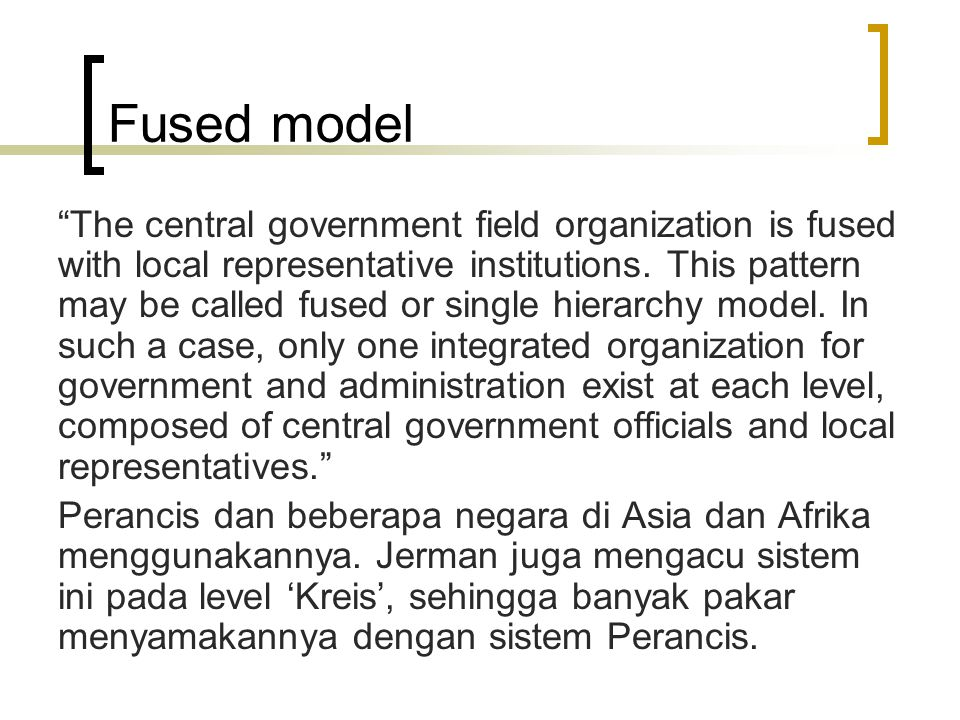 "Fused model ""The central government field organization is fused with local representative institutions. This pattern may be called fused or single hie"