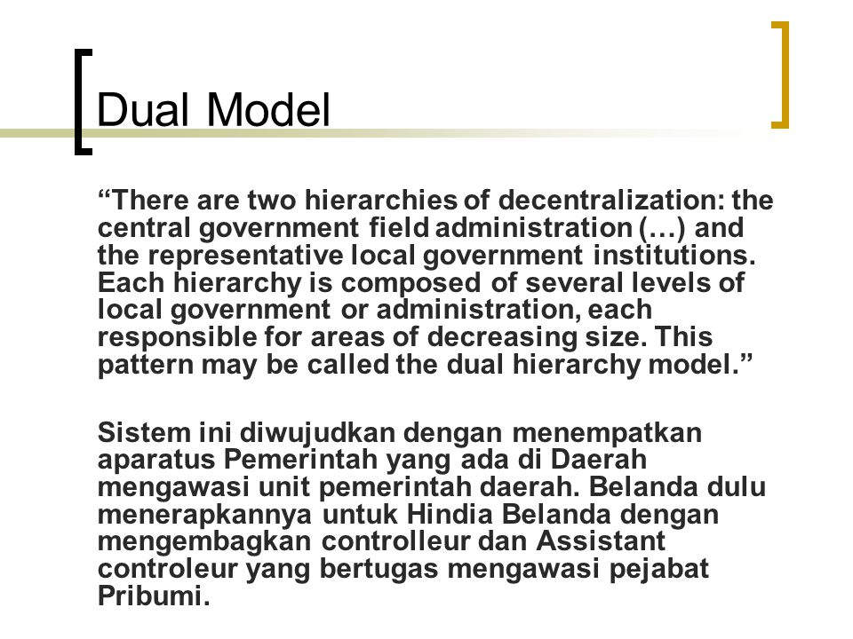 Lanjutan Saat ini sangat sulit ditemui sistem pemerintahan daerah yang murni mengembangkan 'dual hierarchy', kecuali instansi vertikal dari departemen sektoral yang masih dikembangkan di berbagai negara seprti di Inggris dan Perancis.