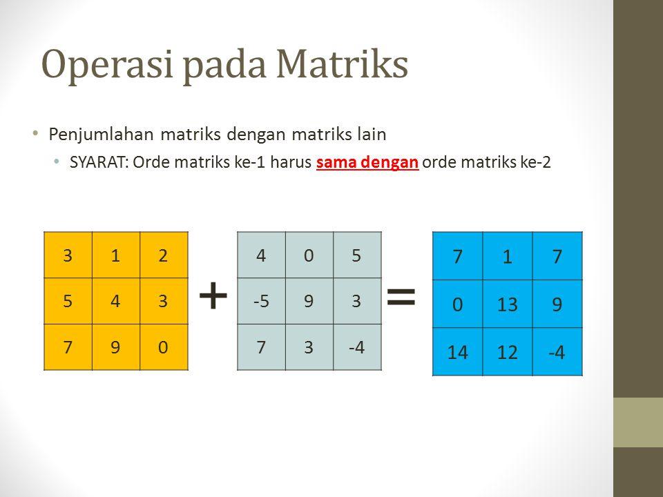 Operasi pada Matriks Penjumlahan matriks dengan matriks lain SYARAT: Orde matriks ke-1 harus sama dengan orde matriks ke-2 312 543 790 + 717 0139 1412-4 405 -593 73-4 =
