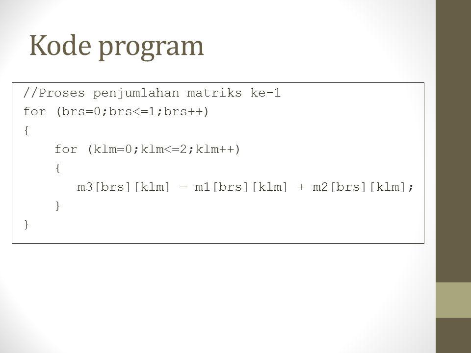 Kode program //Proses penjumlahan matriks ke-1 for (brs=0;brs<=1;brs++) { for (klm=0;klm<=2;klm++) { m3[brs][klm] = m1[brs][klm] + m2[brs][klm]; }