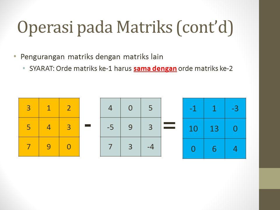 Operasi pada Matriks (cont'd) Pengurangan matriks dengan matriks lain SYARAT: Orde matriks ke-1 harus sama dengan orde matriks ke-2 312 543 790 - 1-3 10130 064 405 -593 73-4 =