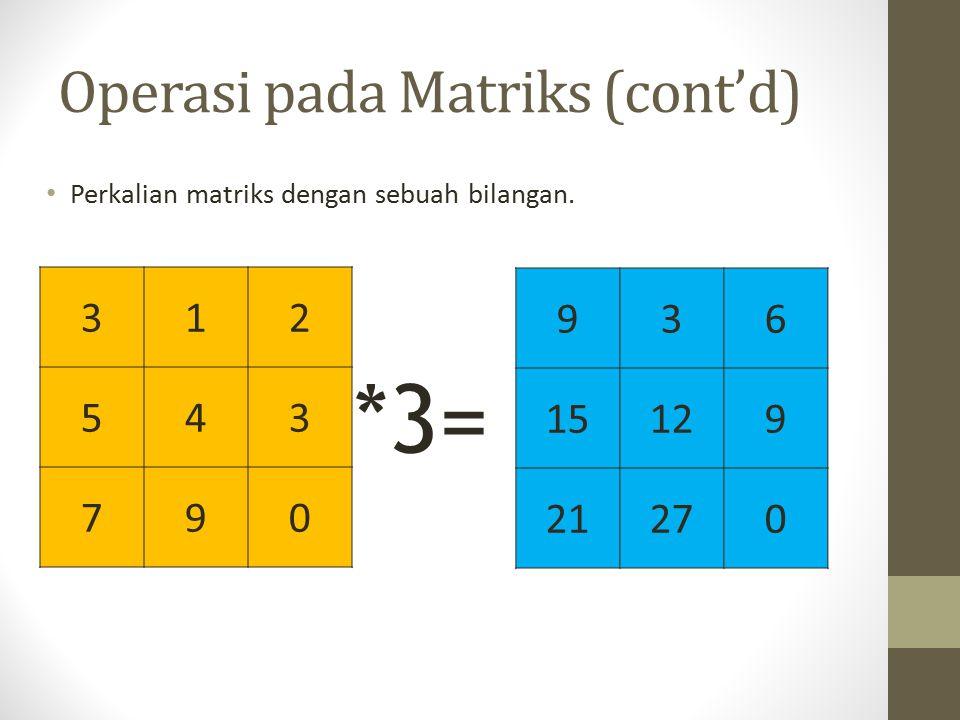 Operasi pada Matriks (cont'd) Perkalian matriks dengan sebuah bilangan. 312 543 790 *3= 936 15129 21270