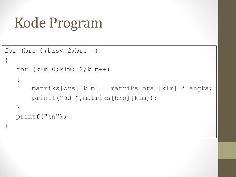 Kode Program for (brs=0;brs<=2;brs++) { for (klm=0;klm<=2;klm++) { matriks[brs][klm] = matriks[brs][klm] * angka; printf( %d ,matriks[brs][klm]); } printf( \n ); }
