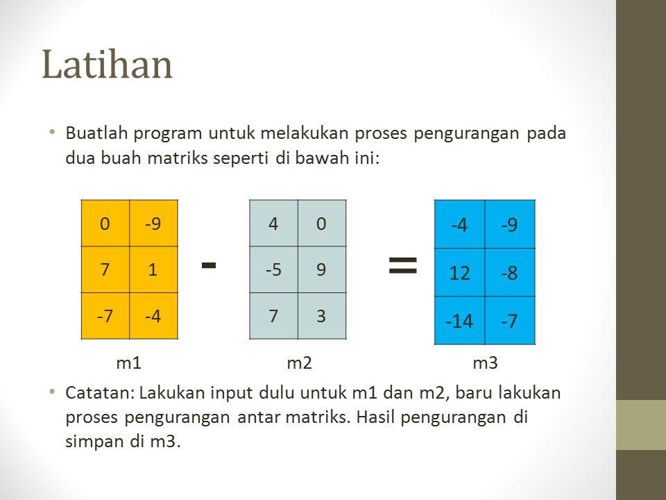 Latihan Buatlah program untuk melakukan proses pengurangan pada dua buah matriks seperti di bawah ini: m1 m2 m3 Catatan: Lakukan input dulu untuk m1 dan m2, baru lakukan proses pengurangan antar matriks.