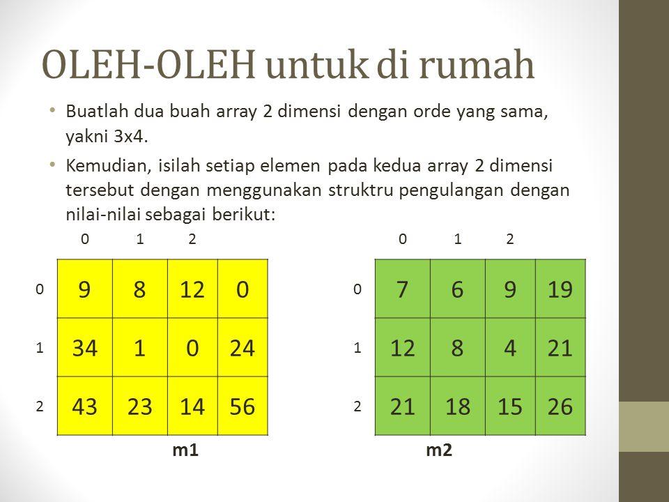 OLEH-OLEH untuk di rumah Buatlah dua buah array 2 dimensi dengan orde yang sama, yakni 3x4. Kemudian, isilah setiap elemen pada kedua array 2 dimensi