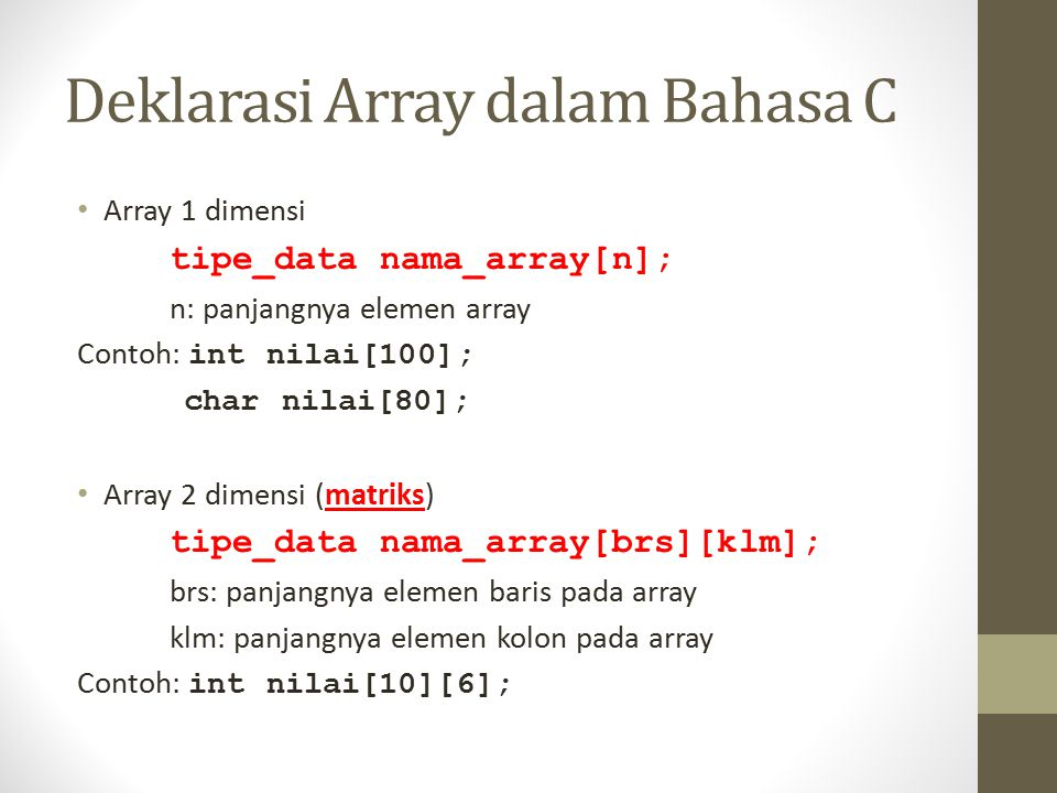 Deklarasi Array dalam Bahasa C Array 1 dimensi tipe_data nama_array[n]; n: panjangnya elemen array Contoh: int nilai[100]; char nilai[80]; Array 2 dim