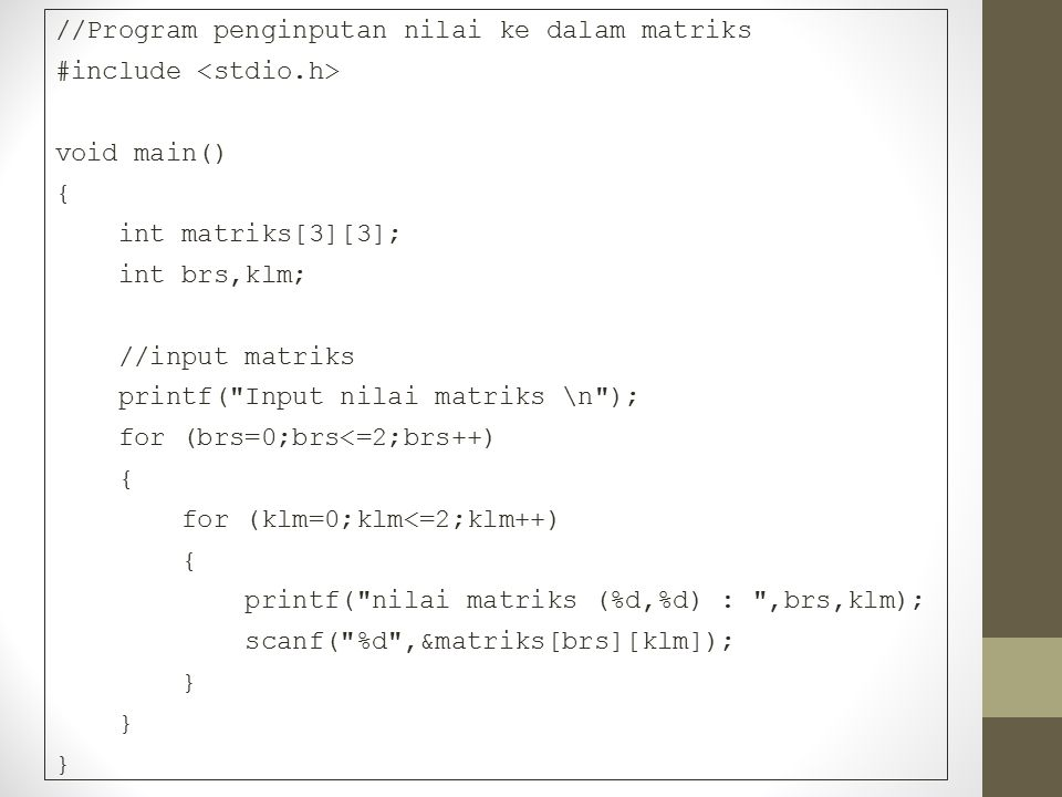 //Program penginputan nilai ke dalam matriks #include void main() { int matriks[3][3]; int brs,klm; //input matriks printf(