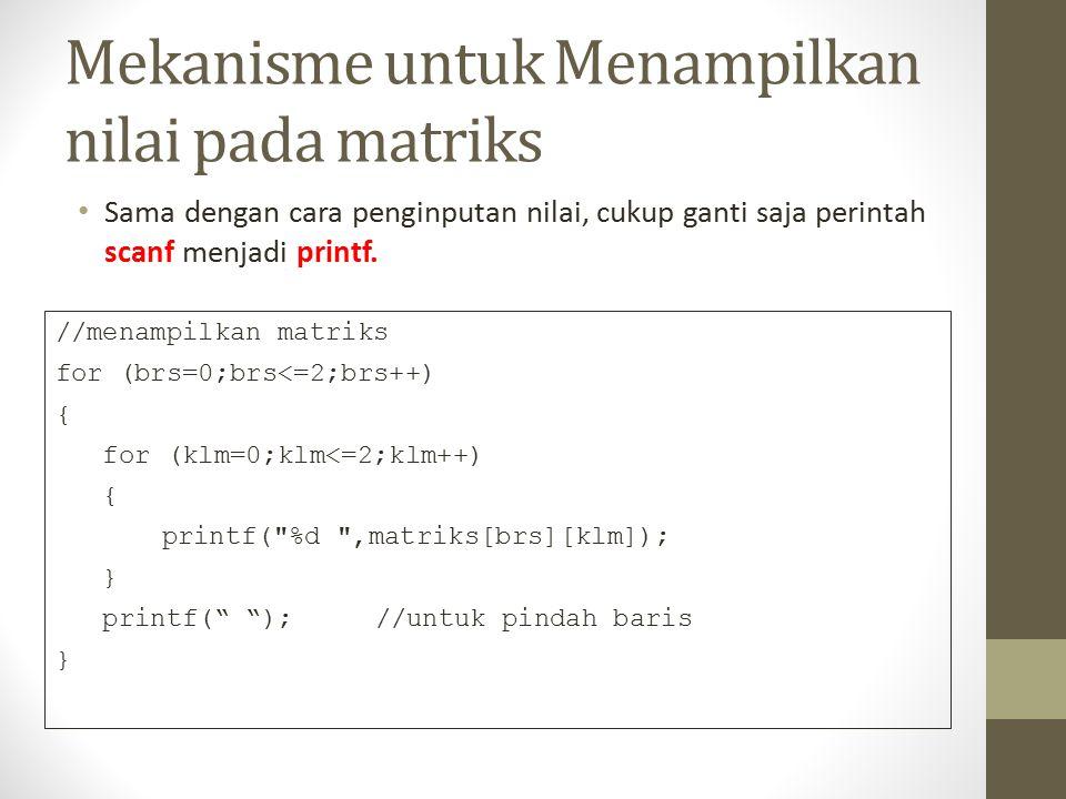 Mekanisme untuk Menampilkan nilai pada matriks Sama dengan cara penginputan nilai, cukup ganti saja perintah scanf menjadi printf.