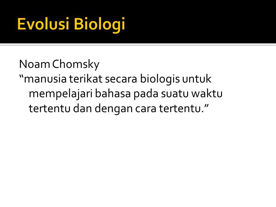 Noam Chomsky manusia terikat secara biologis untuk mempelajari bahasa pada suatu waktu tertentu dan dengan cara tertentu.