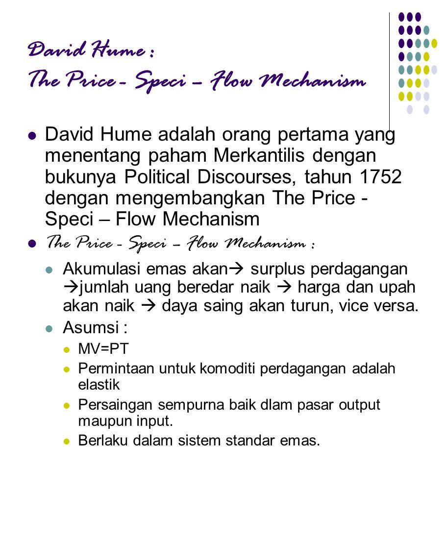 David Hume : The Price - Speci – Flow Mechanism David Hume adalah orang pertama yang menentang paham Merkantilis dengan bukunya Political Discourses, tahun 1752 dengan mengembangkan The Price - Speci – Flow Mechanism The Price - Speci – Flow Mechanism : Akumulasi emas akan  surplus perdagangan  jumlah uang beredar naik  harga dan upah akan naik  daya saing akan turun, vice versa.
