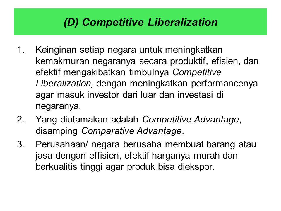 (D) Competitive Liberalization 1.Keinginan setiap negara untuk meningkatkan kemakmuran negaranya secara produktif, efisien, dan efektif mengakibatkan