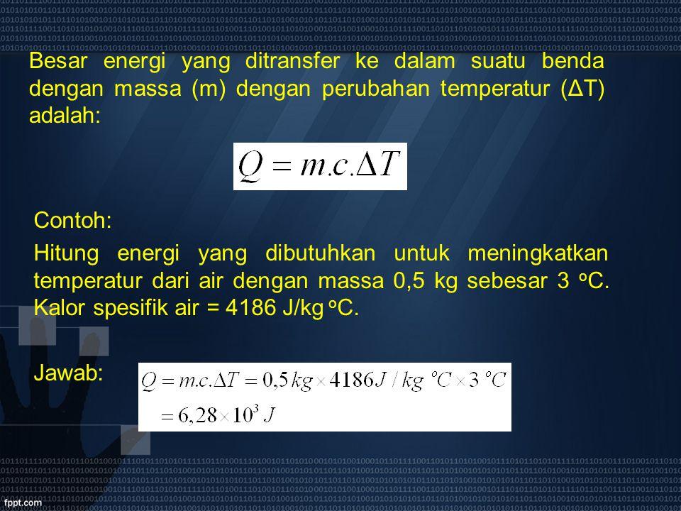 Besar energi yang ditransfer ke dalam suatu benda dengan massa (m) dengan perubahan temperatur (ΔT) adalah: Contoh: Hitung energi yang dibutuhkan untu