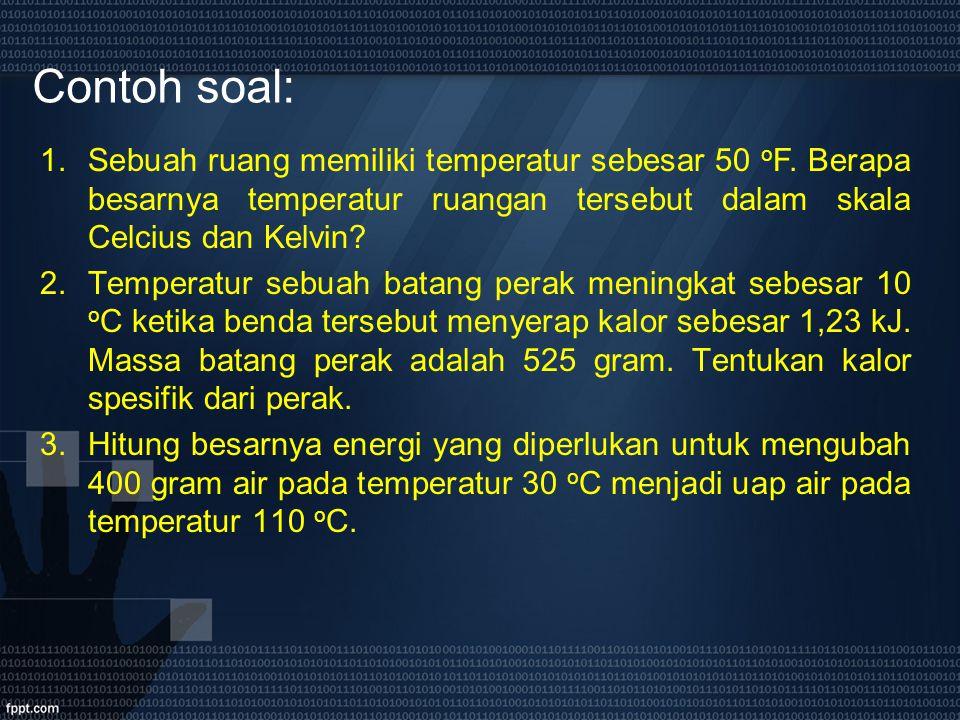 Contoh soal: 1.Sebuah ruang memiliki temperatur sebesar 50 o F. Berapa besarnya temperatur ruangan tersebut dalam skala Celcius dan Kelvin? 2.Temperat