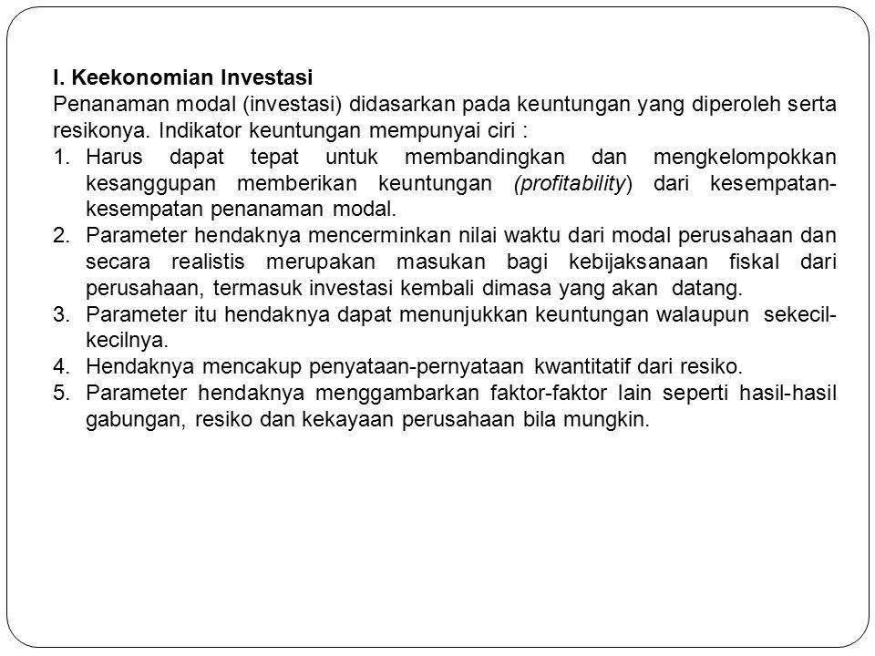 I. Keekonomian Investasi Penanaman modal (investasi) didasarkan pada keuntungan yang diperoleh serta resikonya. Indikator keuntungan mempunyai ciri :