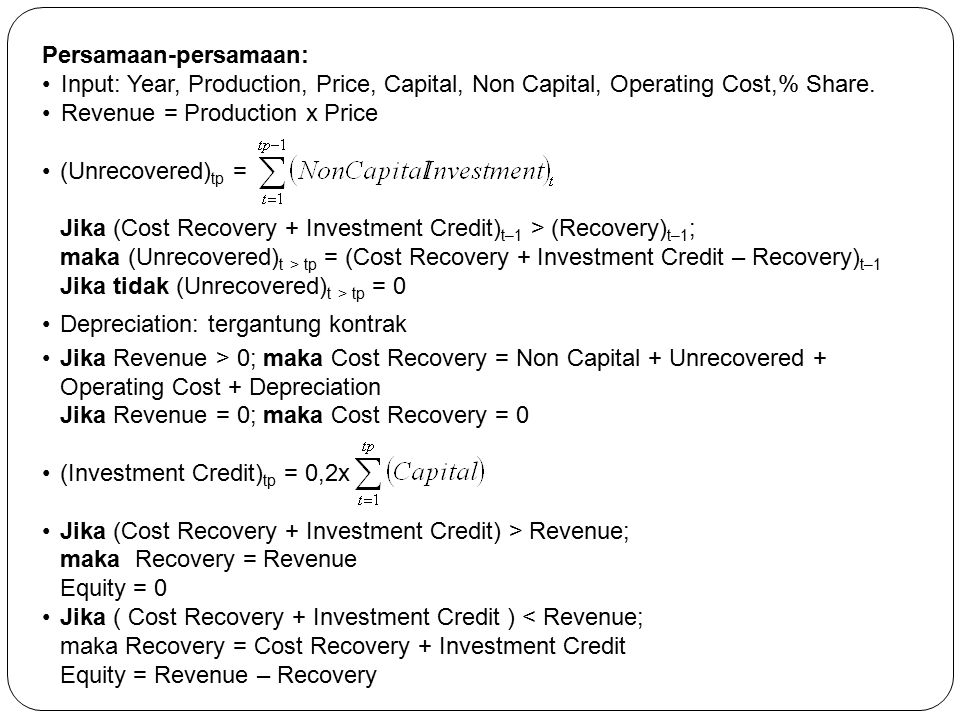 Persamaan-persamaan: Input: Year, Production, Price, Capital, Non Capital, Operating Cost,% Share. Revenue = Production x Price (Unrecovered) tp = Jik