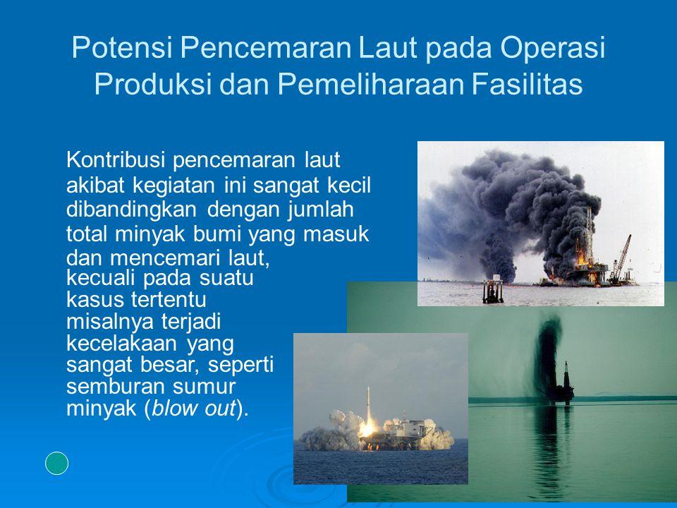 Transportasi Minyak & Gas   Potensi pencemaran laut dari transportasi migas dengan menggunakan tanker: - kecelakaan tanker - operasi rutin tanker (pembuangan air bilga & ballast, dry docking)   Potensi pencemaran laut dari transportasi migas dengan menggunakan pipa: - kebocoran pipa