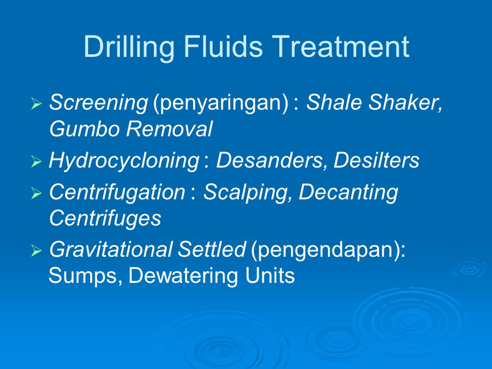 Drilling Fluids Treatment   Screening (penyaringan) : Shale Shaker, Gumbo Removal   Hydrocycloning : Desanders, Desilters   Centrifugation : Sca