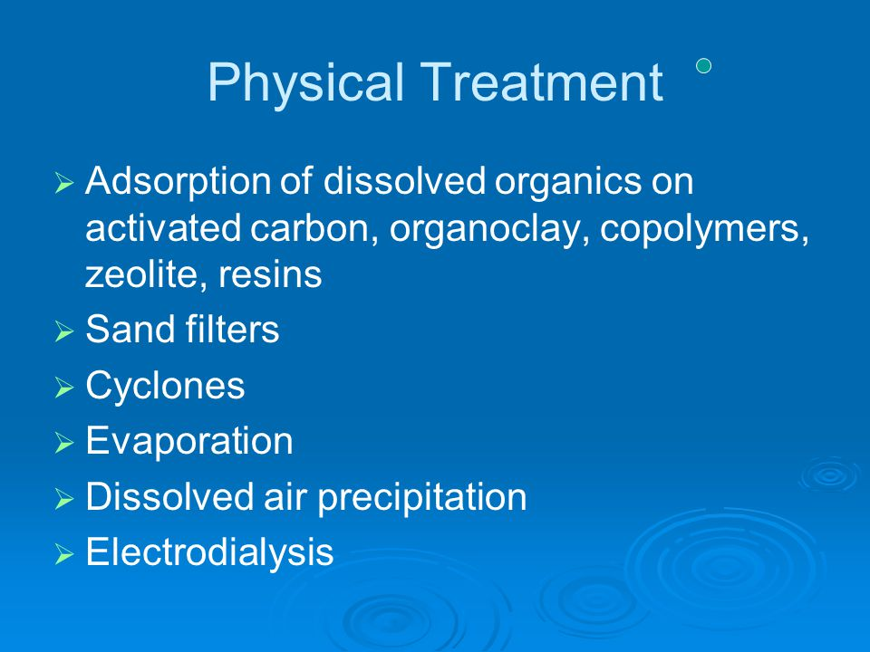 Physical Treatment   Adsorption of dissolved organics on activated carbon, organoclay, copolymers, zeolite, resins   Sand filters   Cyclones  