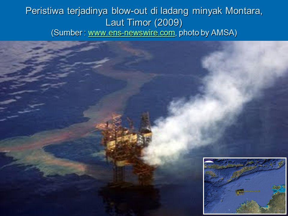 Peristiwa Blow Out Ladang Minyak Montara   Terjadi pada tanggal 21 Agustus 2009   Ladang minyak Montara terletak sekitar 690 km barat Darwin, Australia Utara (dekat dengan perairan Nusa Tenggara Timur)   Menumpahkan sekitar 500.000 liter minyak mentah per hari (bandingkan dengan minyak tumpah di Tel.