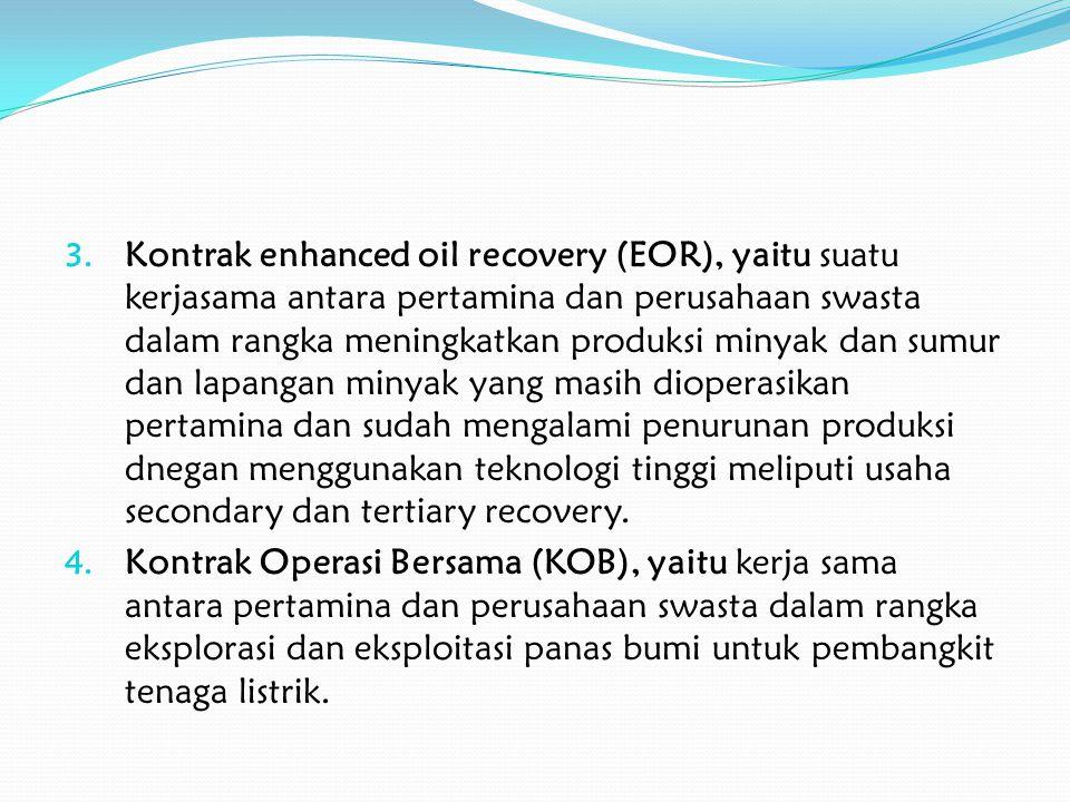3. Kontrak enhanced oil recovery (EOR), yaitu suatu kerjasama antara pertamina dan perusahaan swasta dalam rangka meningkatkan produksi minyak dan sum