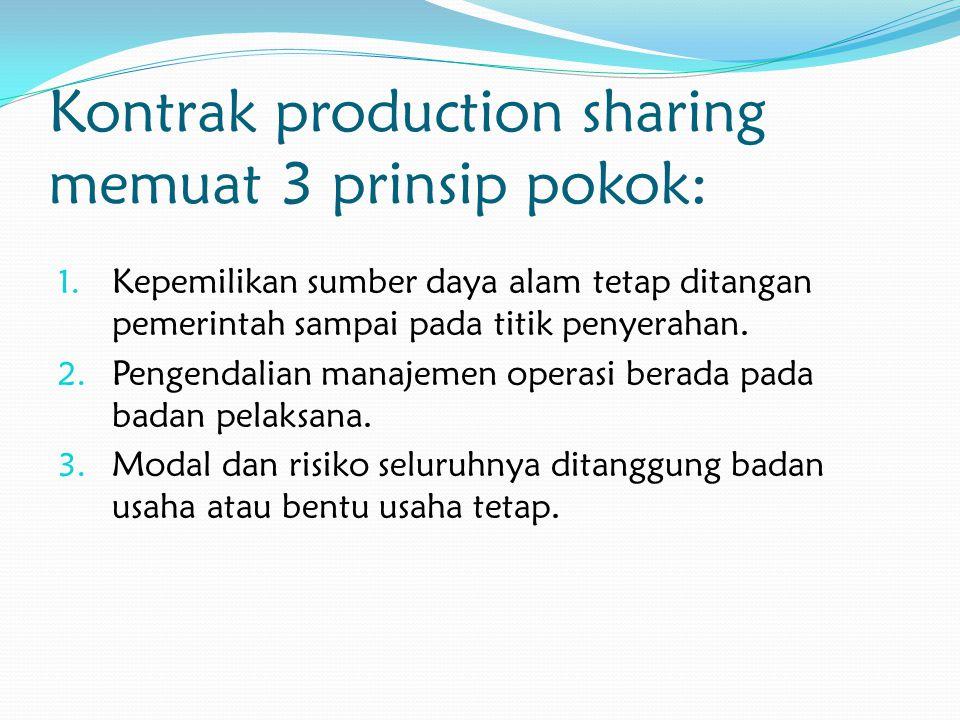 Kontrak production sharing memuat 3 prinsip pokok: 1. Kepemilikan sumber daya alam tetap ditangan pemerintah sampai pada titik penyerahan. 2. Pengenda