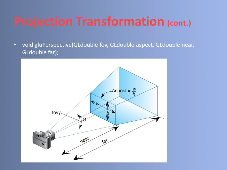 Projection Transformation (cont.) void gluPerspective(GLdouble fov, GLdouble aspect, GLdouble near, GLdouble far);