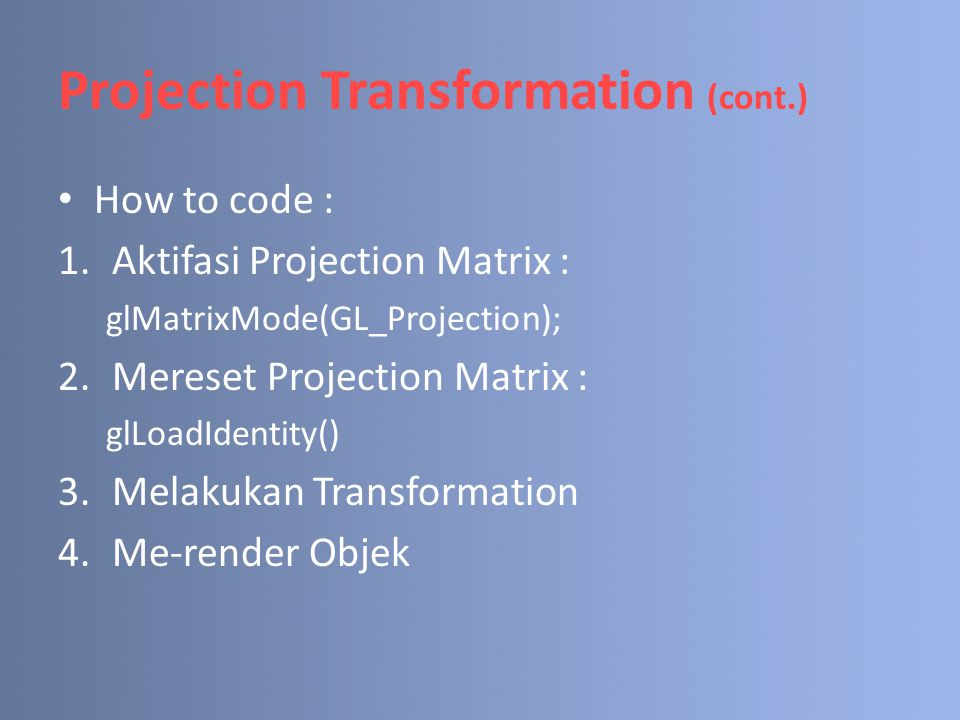 Projection Transformation (cont.) How to code : 1.Aktifasi Projection Matrix : glMatrixMode(GL_Projection); 2.Mereset Projection Matrix : glLoadIdenti