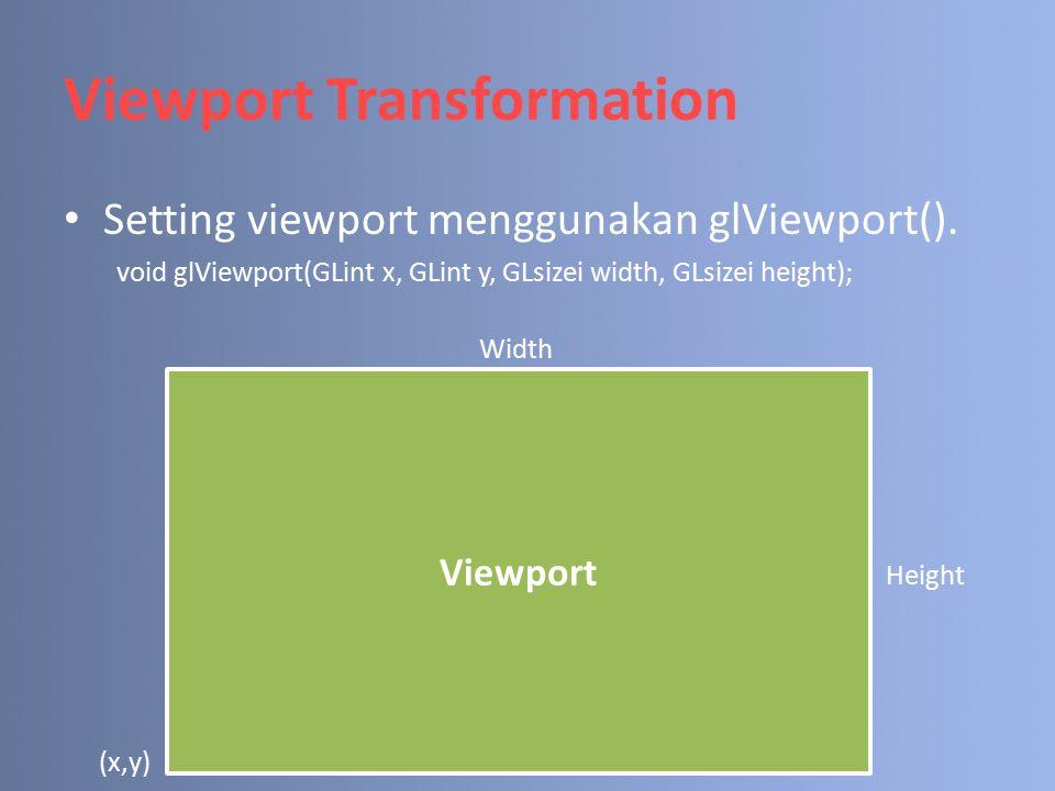 Viewport Transformation Setting viewport menggunakan glViewport(). void glViewport(GLint x, GLint y, GLsizei width, GLsizei height); Viewport Height W