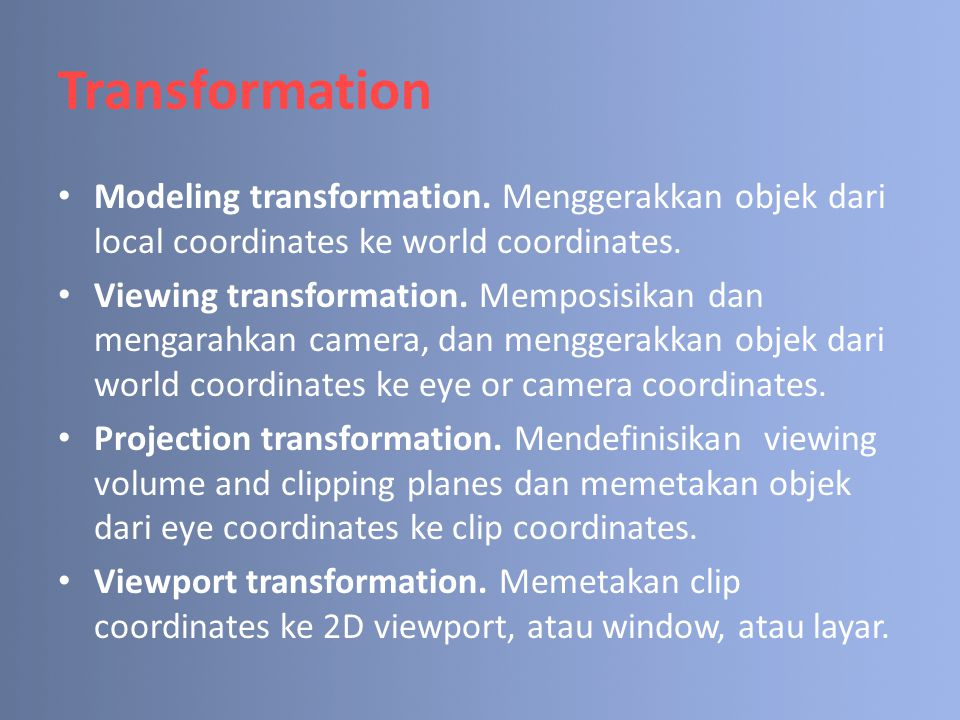 Transformation Modeling transformation. Menggerakkan objek dari local coordinates ke world coordinates. Viewing transformation. Memposisikan dan menga