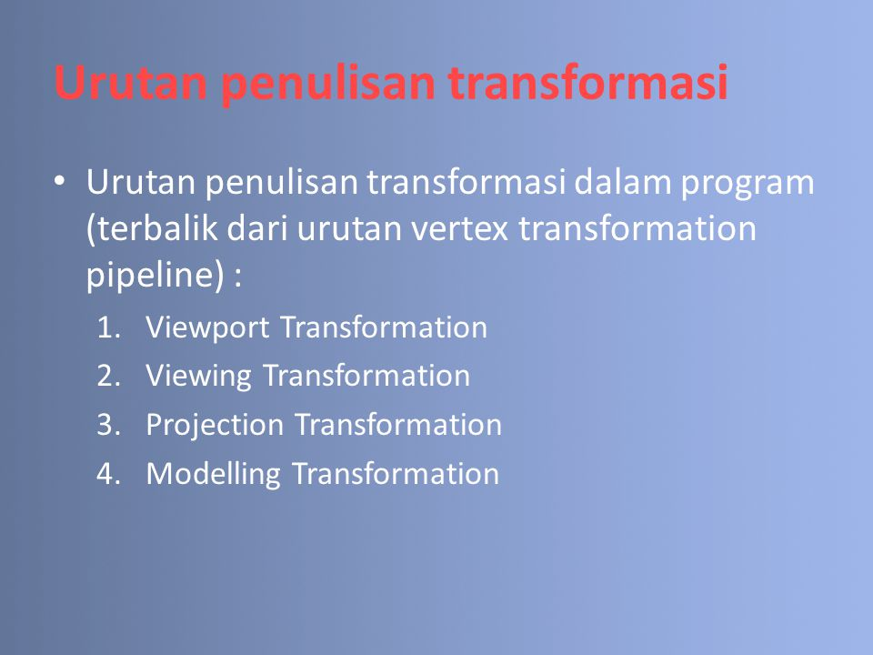 Urutan penulisan transformasi Urutan penulisan transformasi dalam program (terbalik dari urutan vertex transformation pipeline) : 1.Viewport Transform