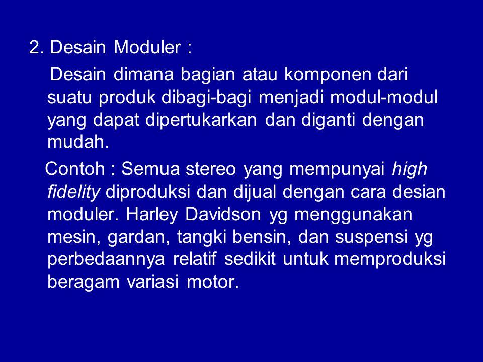 2. Desain Moduler : Desain dimana bagian atau komponen dari suatu produk dibagi-bagi menjadi modul-modul yang dapat dipertukarkan dan diganti dengan m