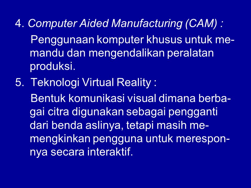 4. Computer Aided Manufacturing (CAM) : Penggunaan komputer khusus untuk me- mandu dan mengendalikan peralatan produksi. 5. Teknologi Virtual Reality