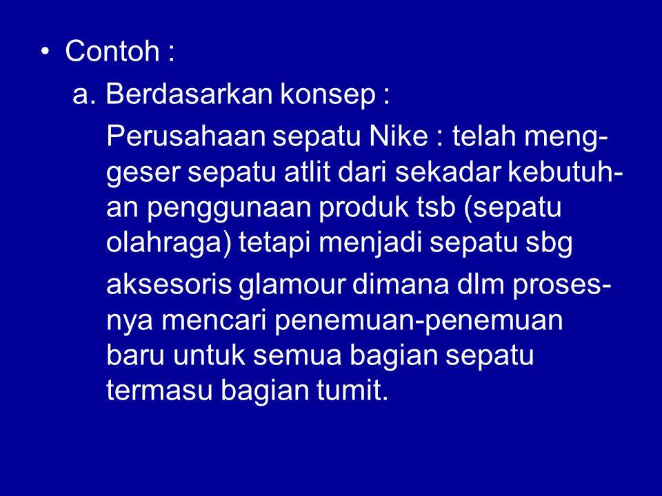 Contoh : a. Berdasarkan konsep : Perusahaan sepatu Nike : telah meng- geser sepatu atlit dari sekadar kebutuh- an penggunaan produk tsb (sepatu olahra