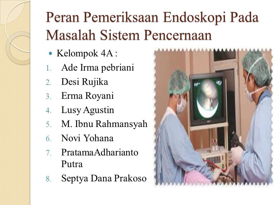 Peran Pemeriksaan Endoskopi Pada Masalah Sistem Pencernaan Kelompok 4A : 1. Ade Irma pebriani 2. Desi Rujika 3. Erma Royani 4. Lusy Agustin 5. M. Ibnu