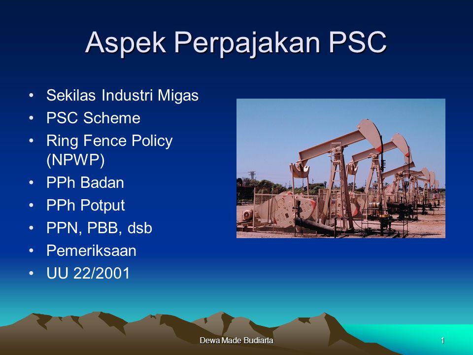 Dewa Made Budiarta1 Aspek Perpajakan PSC Sekilas Industri Migas PSC Scheme Ring Fence Policy (NPWP) PPh Badan PPh Potput PPN, PBB, dsb Pemeriksaan UU
