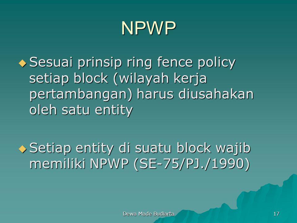 Dewa Made Budiarta 17 NPWP  Sesuai prinsip ring fence policy setiap block (wilayah kerja pertambangan) harus diusahakan oleh satu entity  Setiap ent