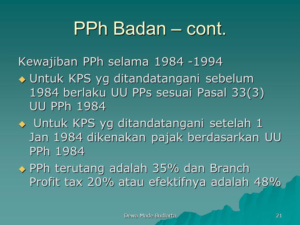 Dewa Made Budiarta 21 PPh Badan – cont. Kewajiban PPh selama 1984 -1994  Untuk KPS yg ditandatangani sebelum 1984 berlaku UU PPs sesuai Pasal 33(3) U
