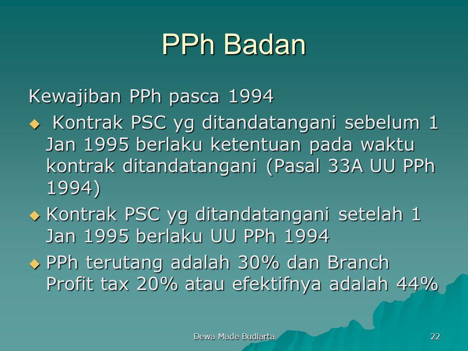 Dewa Made Budiarta 22 PPh Badan Kewajiban PPh pasca 1994  Kontrak PSC yg ditandatangani sebelum 1 Jan 1995 berlaku ketentuan pada waktu kontrak ditan