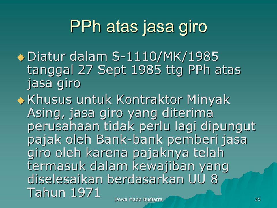 Dewa Made Budiarta 35 PPh atas jasa giro  Diatur dalam S-1110/MK/1985 tanggal 27 Sept 1985 ttg PPh atas jasa giro  Khusus untuk Kontraktor Minyak As