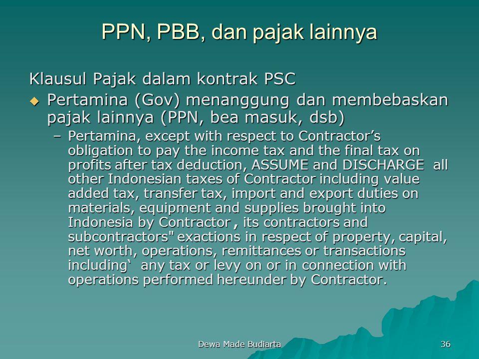 Dewa Made Budiarta 36 PPN, PBB, dan pajak lainnya Klausul Pajak dalam kontrak PSC  Pertamina (Gov) menanggung dan membebaskan pajak lainnya (PPN, bea