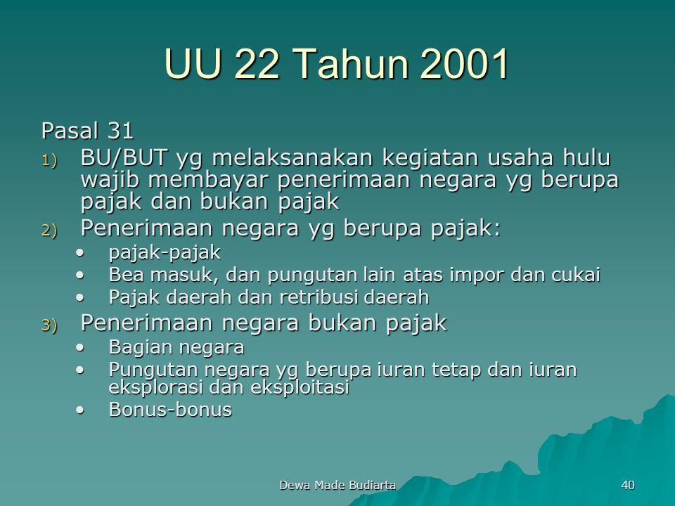 Dewa Made Budiarta 40 UU 22 Tahun 2001 Pasal 31 1) BU/BUT yg melaksanakan kegiatan usaha hulu wajib membayar penerimaan negara yg berupa pajak dan buk