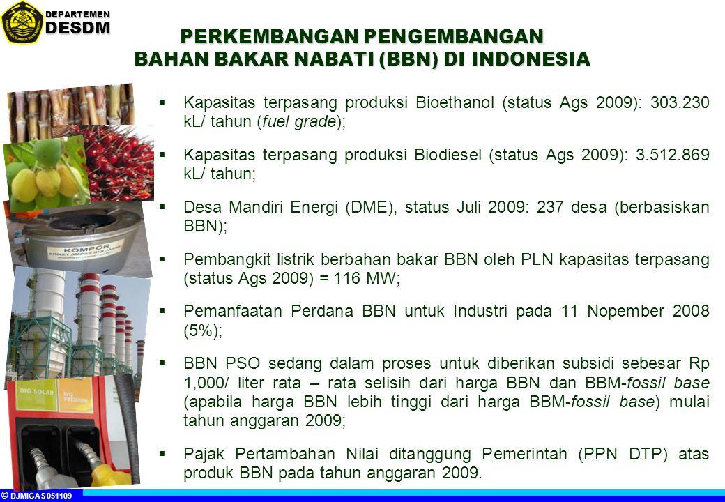 © DJMIGAS 051109 DEPARTEMENDESDM PERKEMBANGAN PENGEMBANGAN BAHAN BAKAR NABATI (BBN) DI INDONESIA  Kapasitas terpasang produksi Bioethanol (status Ags 2009): 303.230 kL/ tahun (fuel grade);  Kapasitas terpasang produksi Biodiesel (status Ags 2009): 3.512.869 kL/ tahun;  Desa Mandiri Energi (DME), status Juli 2009: 237 desa (berbasiskan BBN);  Pembangkit listrik berbahan bakar BBN oleh PLN kapasitas terpasang (status Ags 2009) = 116 MW;  Pemanfaatan Perdana BBN untuk Industri pada 11 Nopember 2008 (5%);  BBN PSO sedang dalam proses untuk diberikan subsidi sebesar Rp 1,000/ liter rata – rata selisih dari harga BBN dan BBM-fossil base (apabila harga BBN lebih tinggi dari harga BBM-fossil base) mulai tahun anggaran 2009;  Pajak Pertambahan Nilai ditanggung Pemerintah (PPN DTP) atas produk BBN pada tahun anggaran 2009.