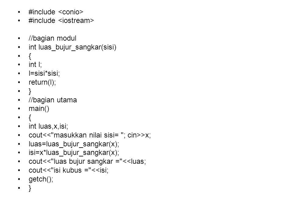 #include //bagian modul int luas_bujur_sangkar(sisi) { int l; l=sisi*sisi; return(l); } //bagian utama main() { int luas,x,isi; cout >x; luas=luas_bujur_sangkar(x); isi=x*luas_bujur_sangkar(x); cout<< luas bujur sangkar = <<luas; cout<< isi kubus = <<isi; getch(); }