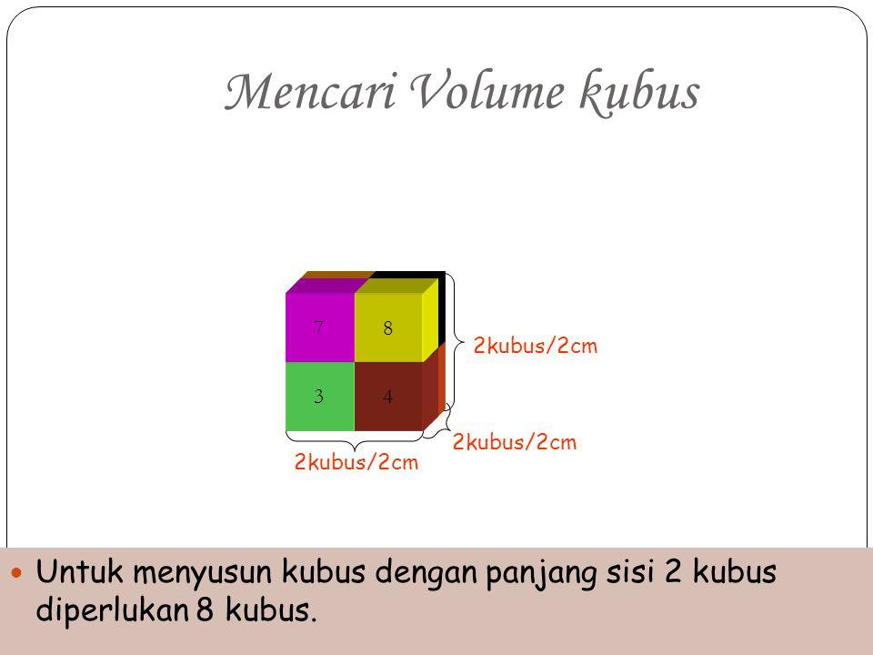 12 3 4 56 7 2kubus/2cm 8 Mencari Volume kubus Untuk menyusun kubus dengan panjang sisi 2 kubus diperlukan 8 kubus. 2kubus/2cm