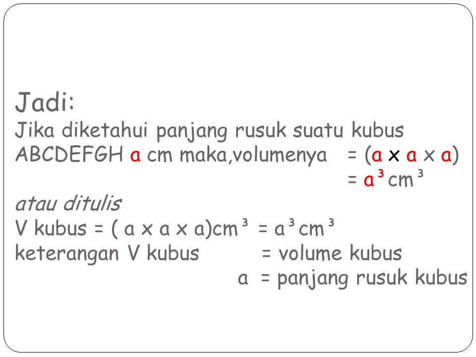 Jadi: Jika diketahui panjang rusuk suatu kubus ABCDEFGH a cm maka,volumenya = (a x a x a) = a³cm³ atau ditulis V kubus = ( a x a x a)cm³ = a³cm³ keterangan V kubus = volume kubus a = panjang rusuk kubus