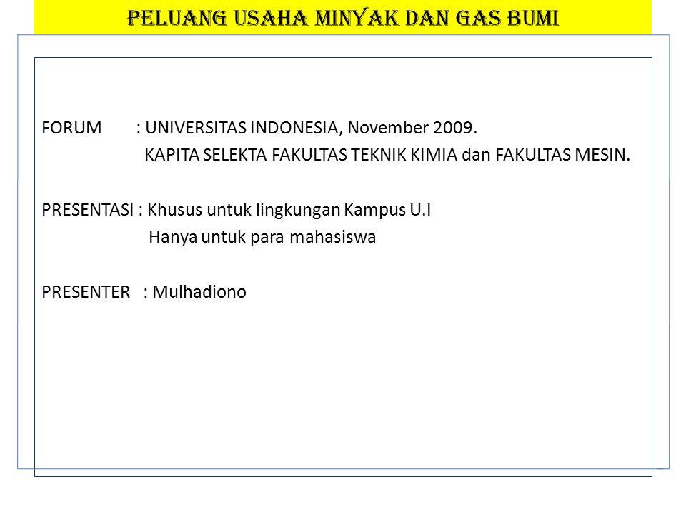 PELUANG USAHA MINYAK DAN GAS BUMI FORUM : UNIVERSITAS INDONESIA, November 2009.