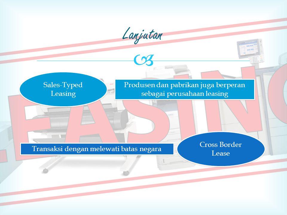  Lanjutan Sales-Typed Leasing Produsen dan pabrikan juga berperan sebagai perusahaan leasing Cross Border Lease Transaksi dengan melewati batas negara